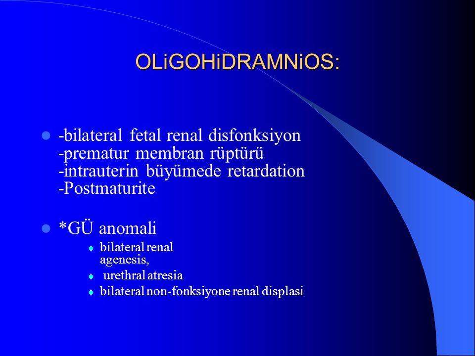 OLiGOHiDRAMNiOS: -bilateral fetal renal disfonksiyon -prematur membran rüptürü -intrauterin büyümede retardation -Postmaturite *GÜ anomali bilateral r