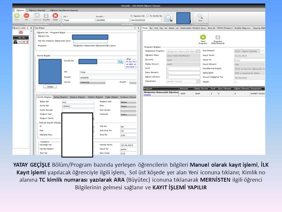 YATAY GEÇİŞLE Bölüm/Program bazında yerleşen öğrencilerin bilgileri Manuel olarak kayıt işlemi, İLK Kayıt işlemi yapılacak öğrenciyle ilgili işlem, Sol üst köşede yer alan Yeni iconuna tıklanır, Kimlik no alanına TC kimlik numarası yazılarak ARA (Büyütec) iconuna tıklanarak MERNİSTEN ilgili öğrenci Bilgilerinin gelmesi sağlanır ve KAYIT İŞLEMİ YAPILIR