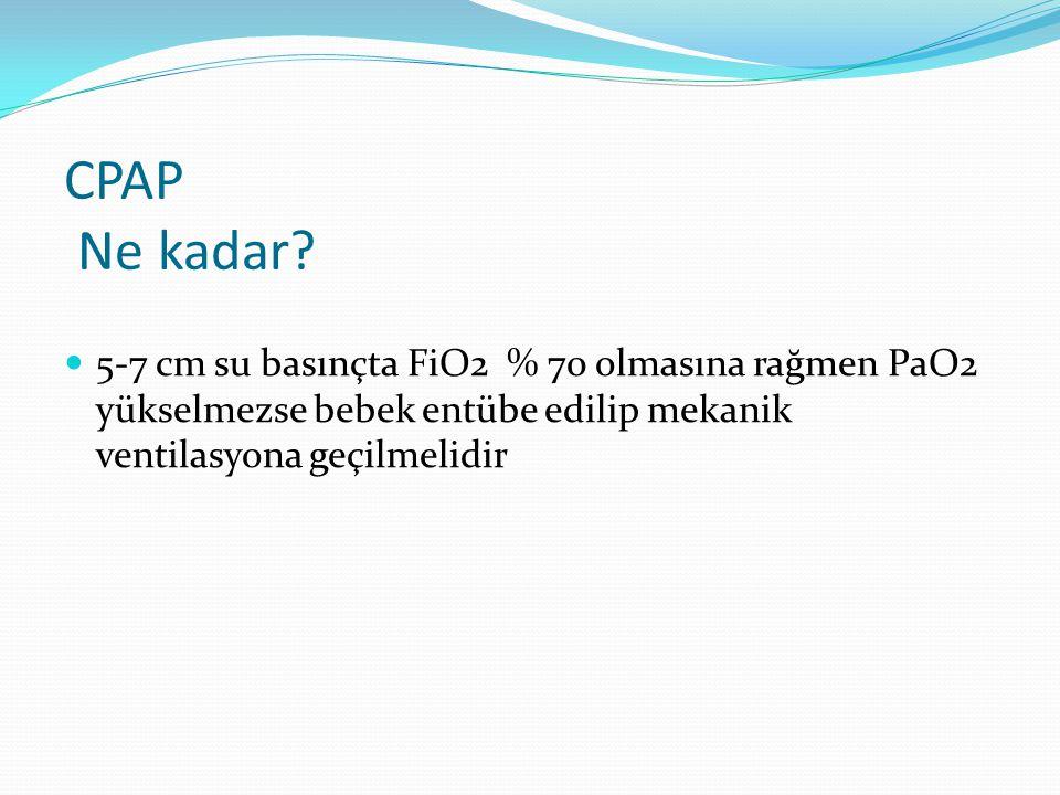 CPAP Ne kadar? 5-7 cm su basınçta FiO2 % 70 olmasına rağmen PaO2 yükselmezse bebek entübe edilip mekanik ventilasyona geçilmelidir