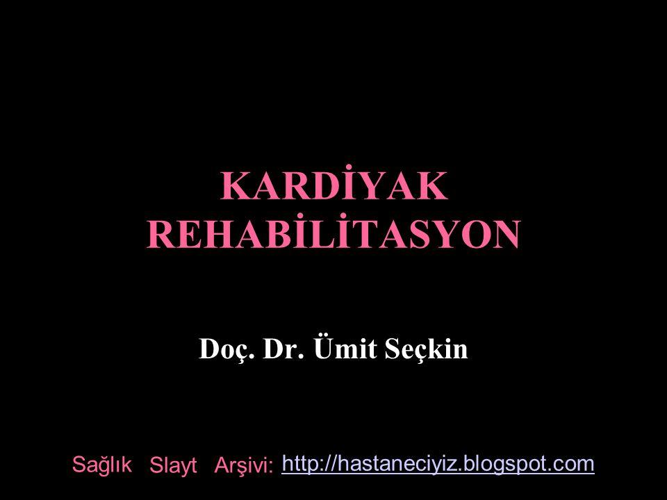 KARDİYAK REHABİLİTASYON Doç. Dr. Ümit Seçkin Sağlık Slayt Arşivi: http://hastaneciyiz.blogspot.com