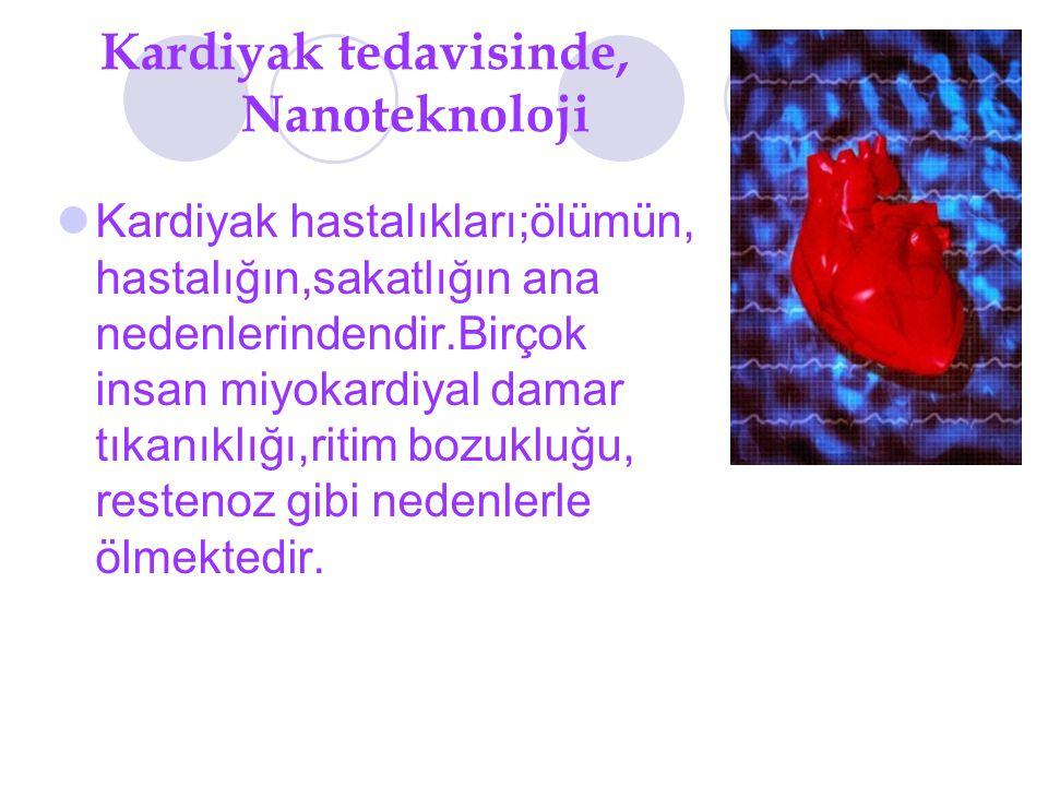 Kardiyak tedavisinde, Nanoteknoloji Kardiyak hastalıkları;ölümün, hastalığın,sakatlığın ana nedenlerindendir.Birçok insan miyokardiyal damar tıkanıklığı,ritim bozukluğu, restenoz gibi nedenlerle ölmektedir.