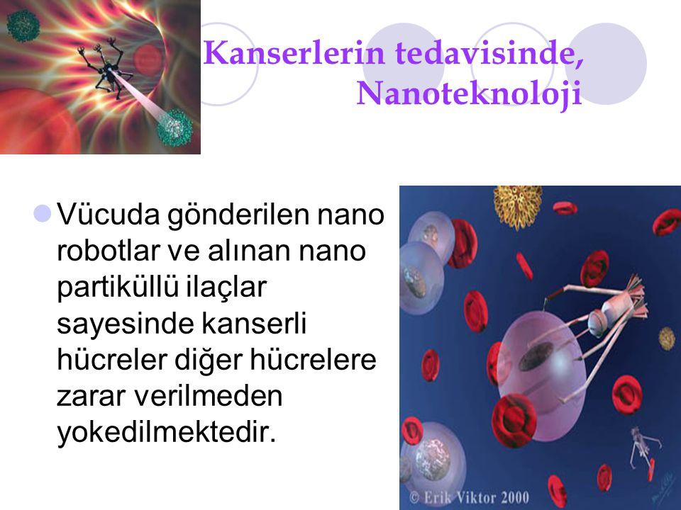 Kanserlerin tedavisinde, Nanoteknoloji Vücuda gönderilen nano robotlar ve alınan nano partiküllü ilaçlar sayesinde kanserli hücreler diğer hücrelere zarar verilmeden yokedilmektedir.
