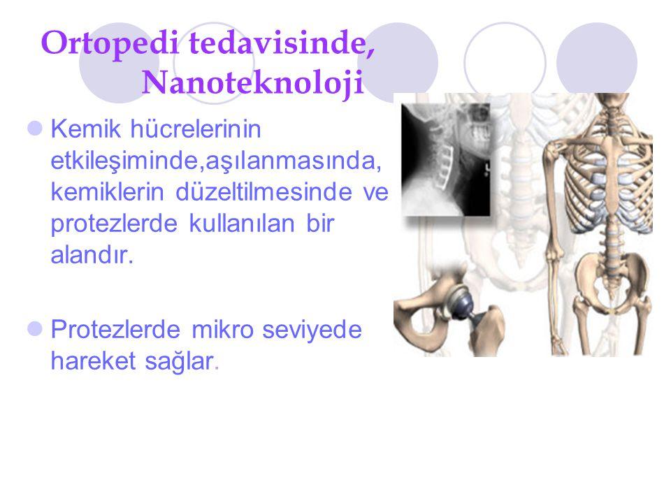 Ortopedi tedavisinde, Nanoteknoloji Kemik hücrelerinin etkileşiminde,aşılanmasında, kemiklerin düzeltilmesinde ve protezlerde kullanılan bir alandır.