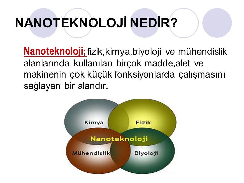 NANOTEKNOLOJİ NEDİR? Nanoteknoloji ; fizik,kimya,biyoloji ve mühendislik alanlarında kullanılan birçok madde,alet ve makinenin çok küçük fonksiyonlard