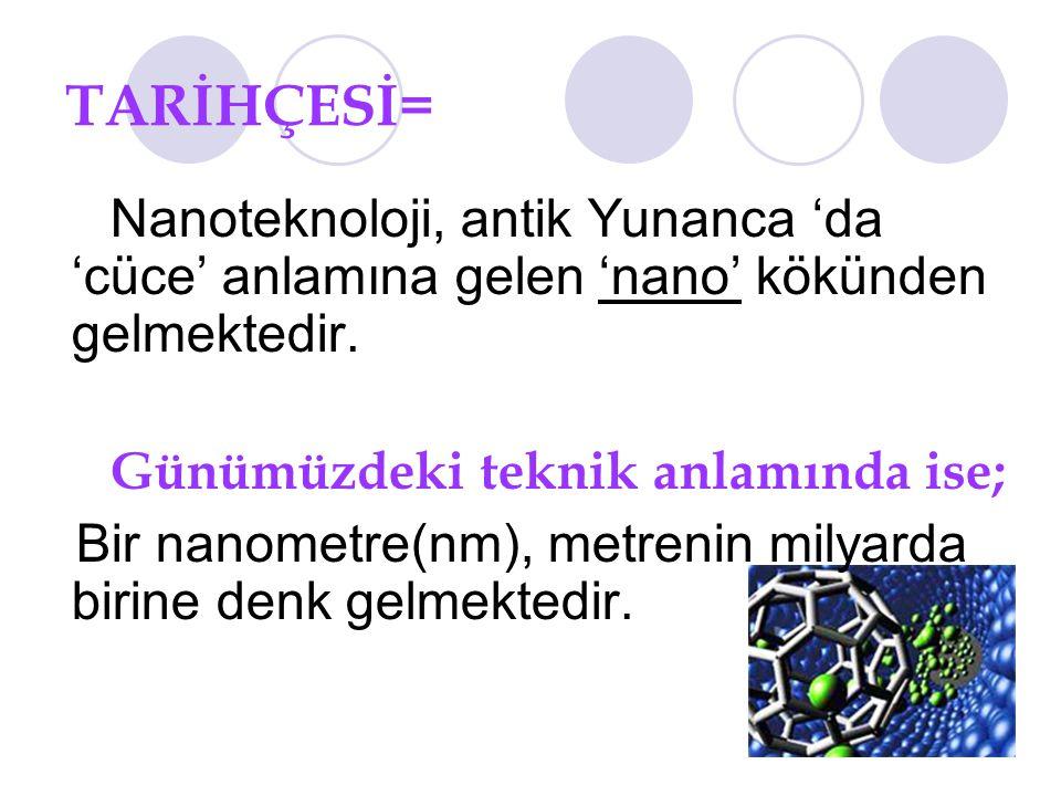 TARİHÇESİ= Nanoteknoloji, antik Yunanca 'da 'cüce' anlamına gelen 'nano' kökünden gelmektedir. Günümüzdeki teknik anlamında ise; Bir nanometre(nm), me