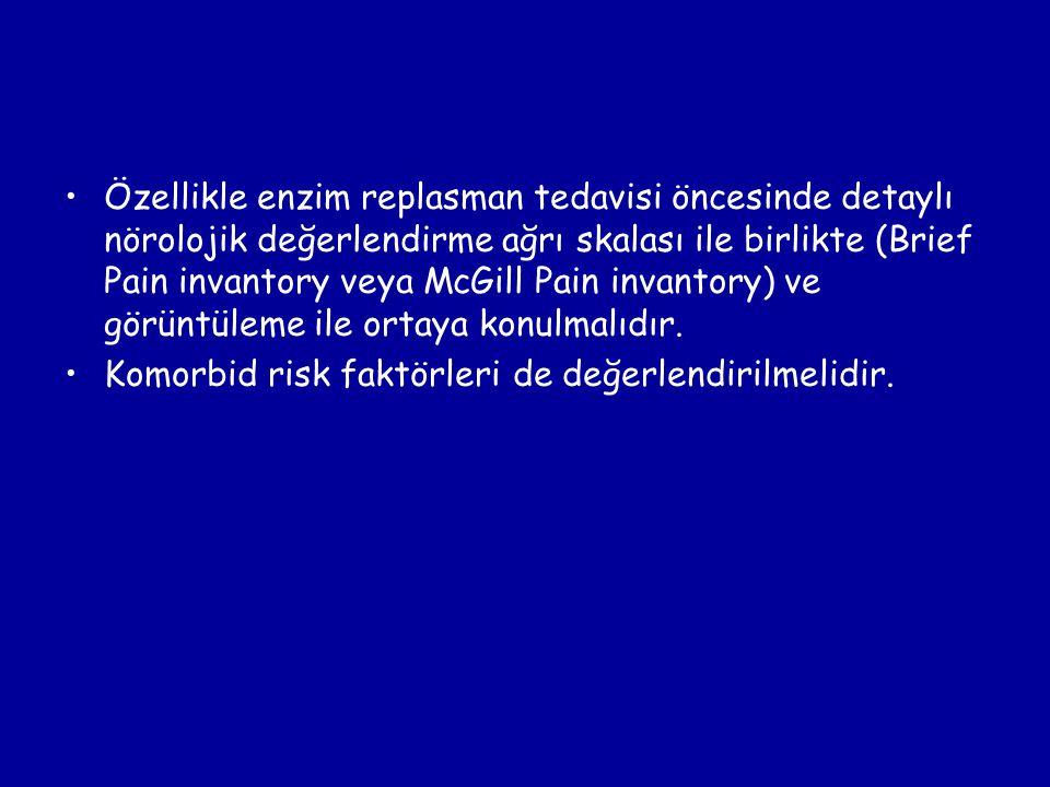 Özellikle enzim replasman tedavisi öncesinde detaylı nörolojik değerlendirme ağrı skalası ile birlikte (Brief Pain invantory veya McGill Pain invantor
