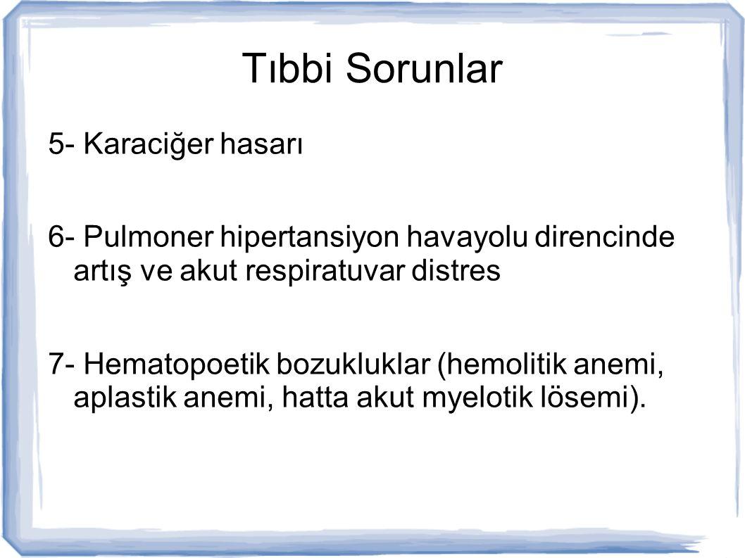 Tıbbi Sorunlar 5- Karaciğer hasarı 6- Pulmoner hipertansiyon havayolu direncinde artış ve akut respiratuvar distres 7- Hematopoetik bozukluklar (hemol