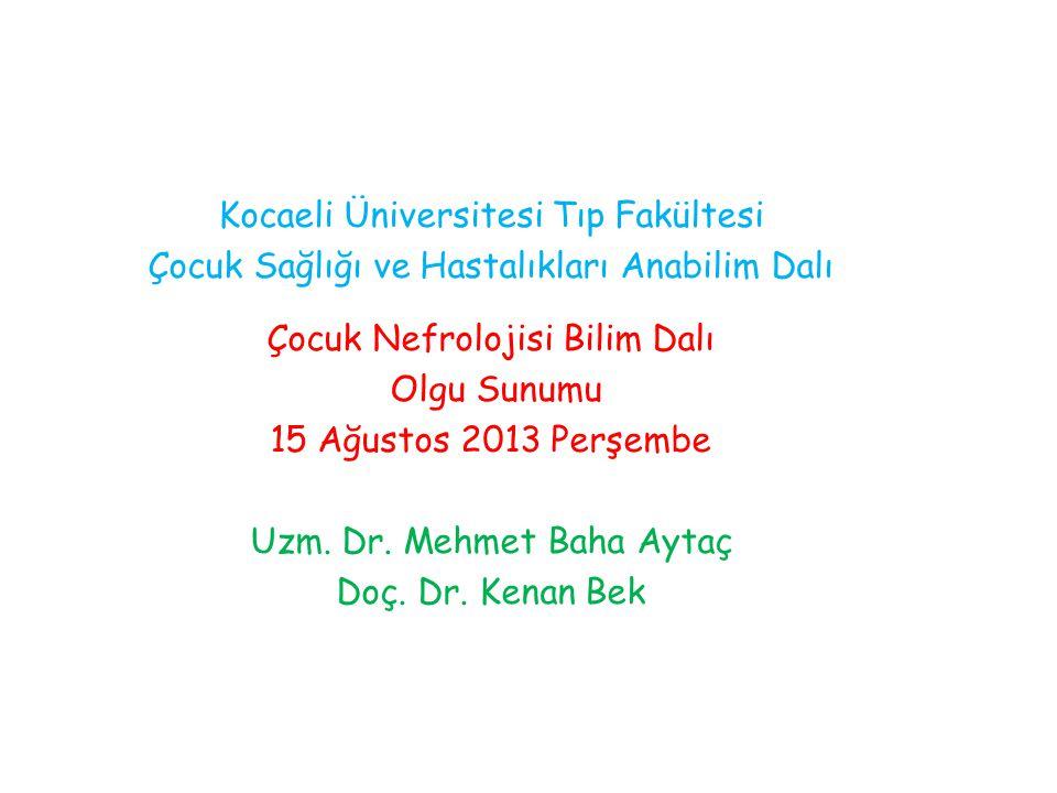 Kocaeli Üniversitesi Tıp Fakültesi Çocuk Sağlığı ve Hastalıkları Anabilim Dalı Çocuk Nefrolojisi Bilim Dalı Olgu Sunumu 15 Ağustos 2013 Perşembe Uzm.