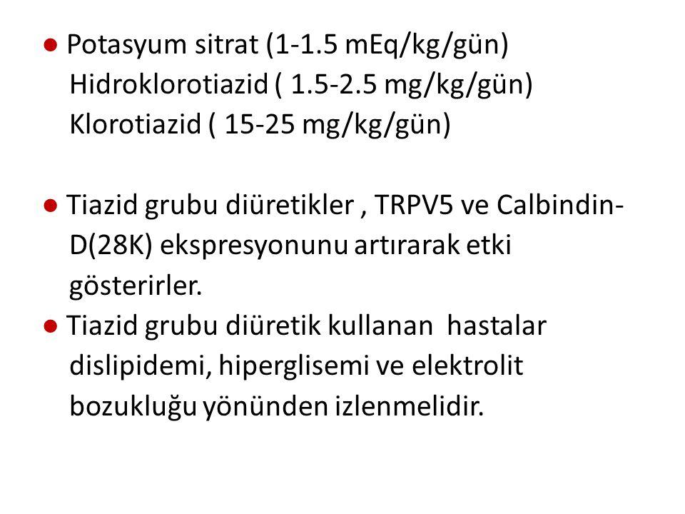● Potasyum sitrat (1-1.5 mEq/kg/gün) Hidroklorotiazid ( 1.5-2.5 mg/kg/gün) Klorotiazid ( 15-25 mg/kg/gün) ● Tiazid grubu diüretikler, TRPV5 ve Calbindin- D(28K) ekspresyonunu artırarak etki gösterirler.