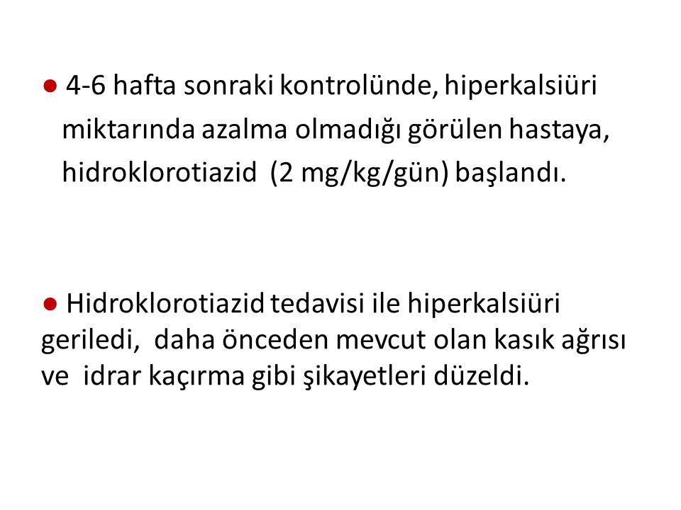 ● 4-6 hafta sonraki kontrolünde, hiperkalsiüri miktarında azalma olmadığı görülen hastaya, hidroklorotiazid (2 mg/kg/gün) başlandı.