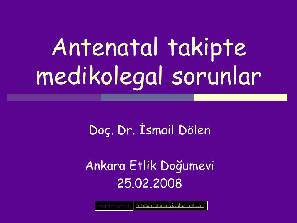 Antenatal takipte medikolegal sorunlar Doç. Dr. İsmail Dölen Ankara Etlik Doğumevi 25.02.2008 Sağlık Slaytları http://hastaneciyiz.blogspot.com