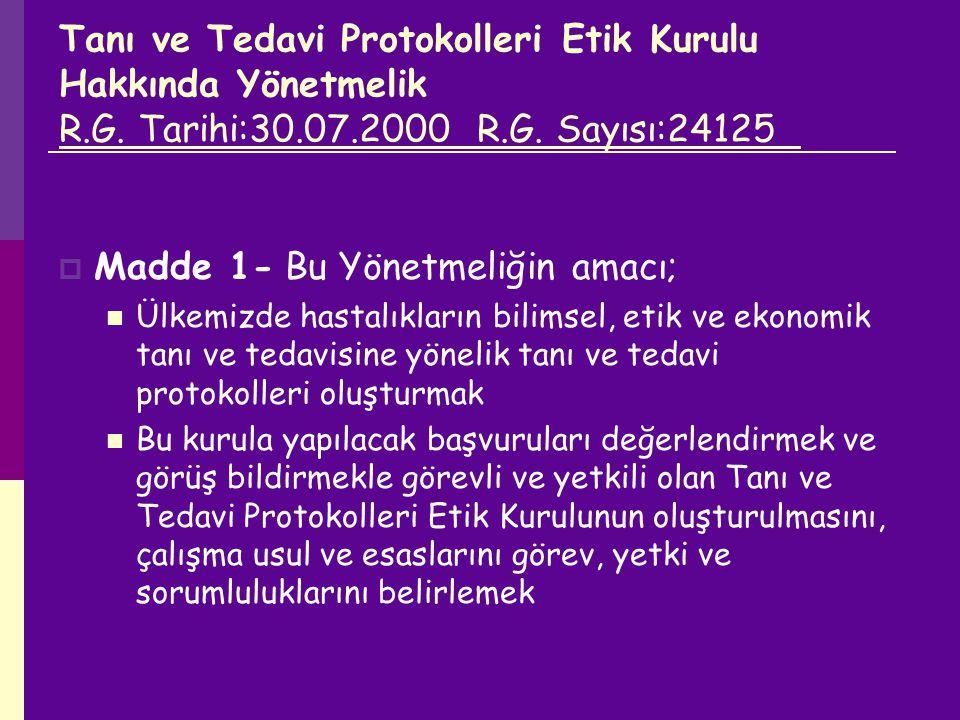 Tanı ve Tedavi Protokolleri Etik Kurulu Hakkında Yönetmelik R.G. Tarihi:30.07.2000 R.G. Sayısı:24125  Madde 1- Bu Yönetmeliğin amacı; Ülkemizde hasta