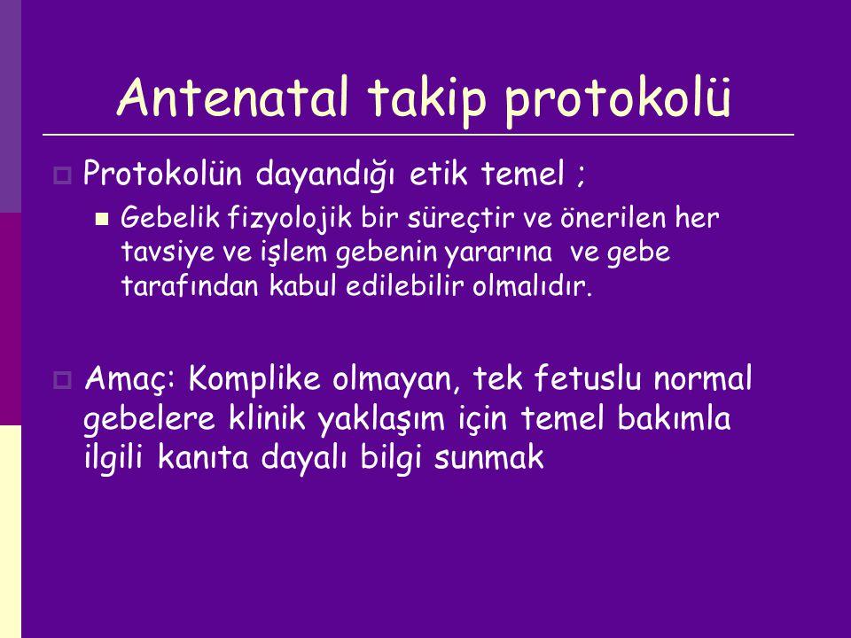 Antenatal takip protokolü  Protokolün dayandığı etik temel ; Gebelik fizyolojik bir süreçtir ve önerilen her tavsiye ve işlem gebenin yararına ve geb