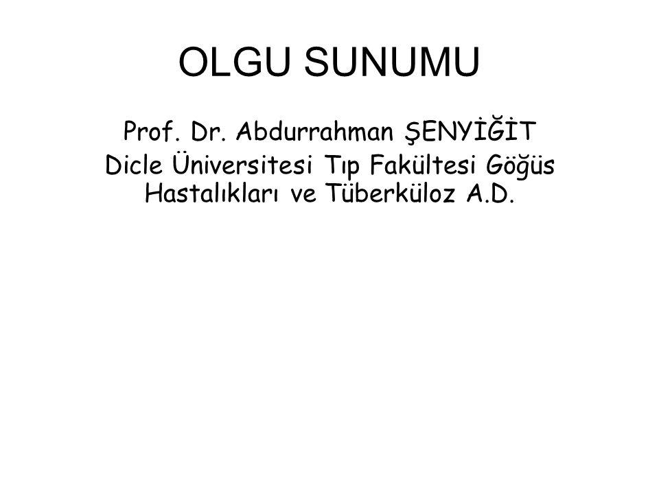 OLGU SUNUMU Prof. Dr. Abdurrahman ŞENYİĞİT Dicle Üniversitesi Tıp Fakültesi Göğüs Hastalıkları ve Tüberküloz A.D.