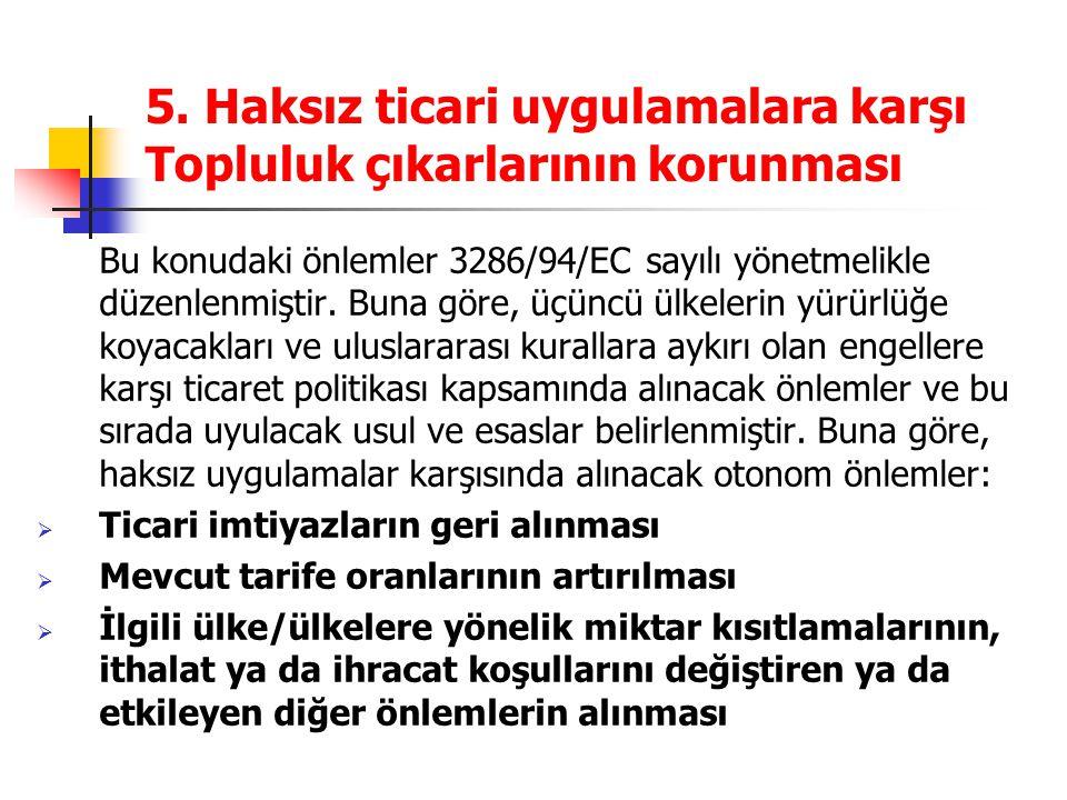 5. Haksız ticari uygulamalara karşı Topluluk çıkarlarının korunması Bu konudaki önlemler 3286/94/EC sayılı yönetmelikle düzenlenmiştir. Buna göre, üçü