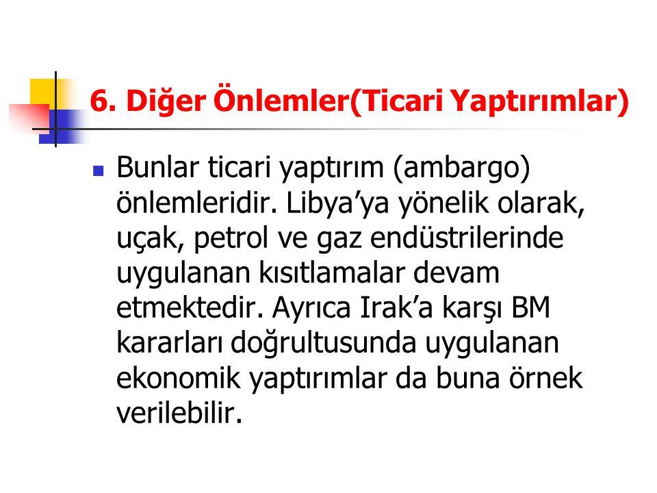 6. Diğer Önlemler(Ticari Yaptırımlar) Bunlar ticari yaptırım (ambargo) önlemleridir. Libya'ya yönelik olarak, uçak, petrol ve gaz endüstrilerinde uygu