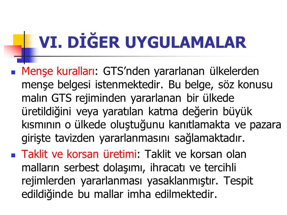 VI. DİĞER UYGULAMALAR Menşe kuralları: GTS'nden yararlanan ülkelerden menşe belgesi istenmektedir. Bu belge, söz konusu malın GTS rejiminden yararlana