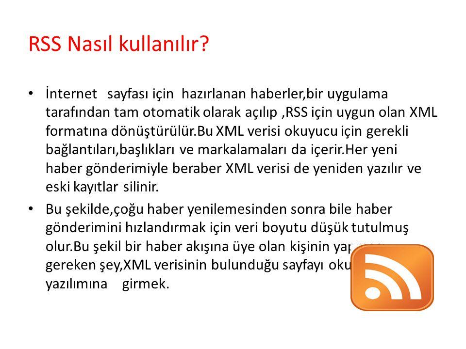 RSS Nasıl kullanılır? İnternet sayfası için hazırlanan haberler,bir uygulama tarafından tam otomatik olarak açılıp,RSS için uygun olan XML formatına d