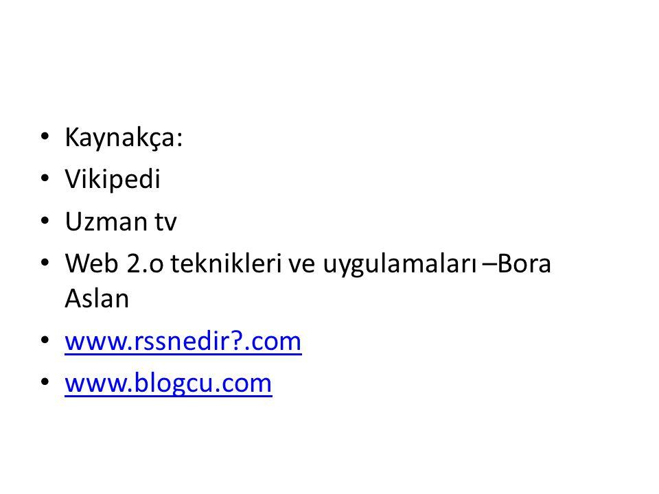 Kaynakça: Vikipedi Uzman tv Web 2.o teknikleri ve uygulamaları –Bora Aslan www.rssnedir?.com www.blogcu.com