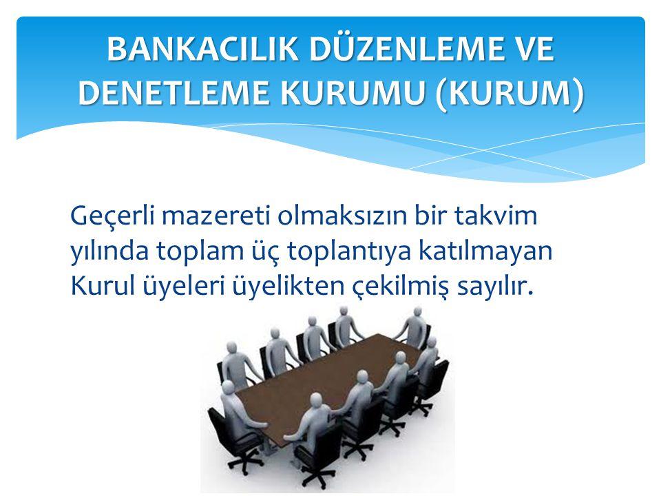 Geçerli mazereti olmaksızın bir takvim yılında toplam üç toplantıya katılmayan Kurul üyeleri üyelikten çekilmiş sayılır. BANKACILIK DÜZENLEME VE DENET