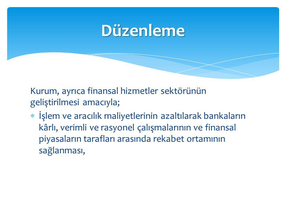 Kurum, ayrıca finansal hizmetler sektörünün geliştirilmesi amacıyla;  İşlem ve aracılık maliyetlerinin azaltılarak bankaların kârlı, verimli ve rasyo