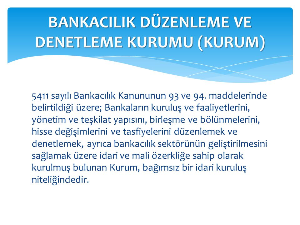 5411 sayılı Bankacılık Kanununun 93 ve 94. maddelerinde belirtildiği üzere; Bankaların kuruluş ve faaliyetlerini, yönetim ve teşkilat yapısını, birleş