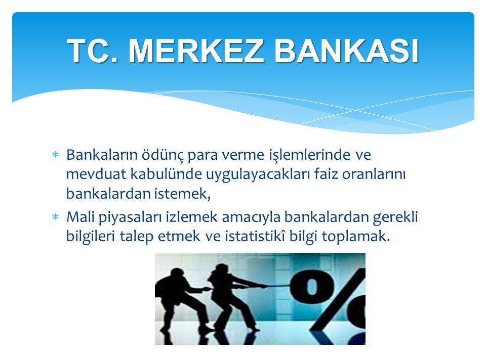  Bankaların ödünç para verme işlemlerinde ve mevduat kabulünde uygulayacakları faiz oranlarını bankalardan istemek,  Mali piyasaları izlemek amacıyl