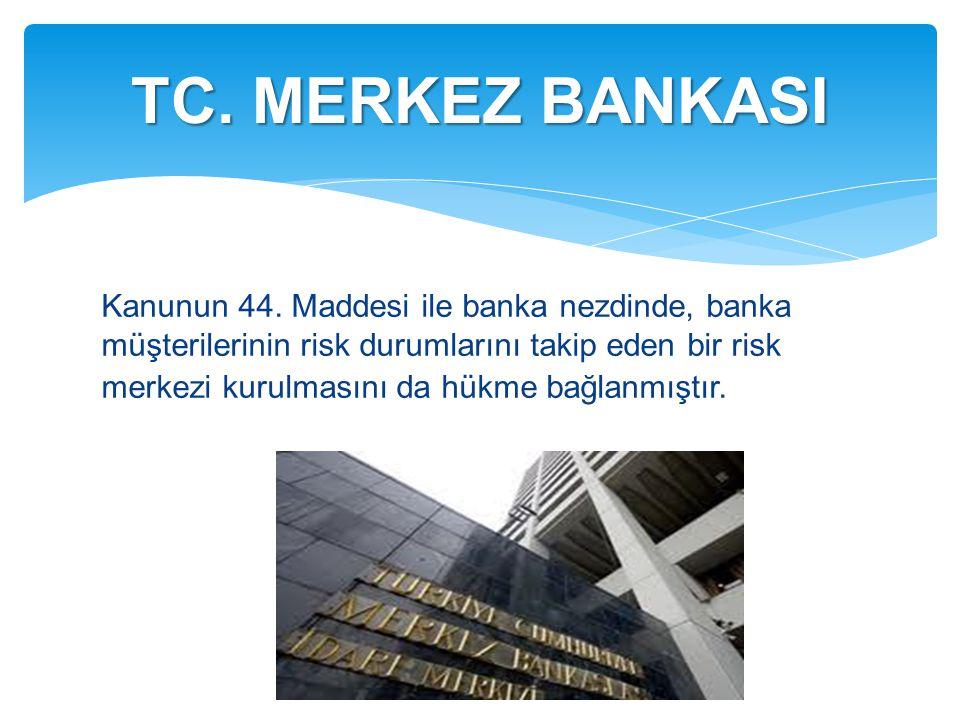 Kanunun 44. Maddesi ile banka nezdinde, banka müşterilerinin risk durumlarını takip eden bir risk merkezi kurulmasını da hükme bağlanmıştır. TC. MERKE