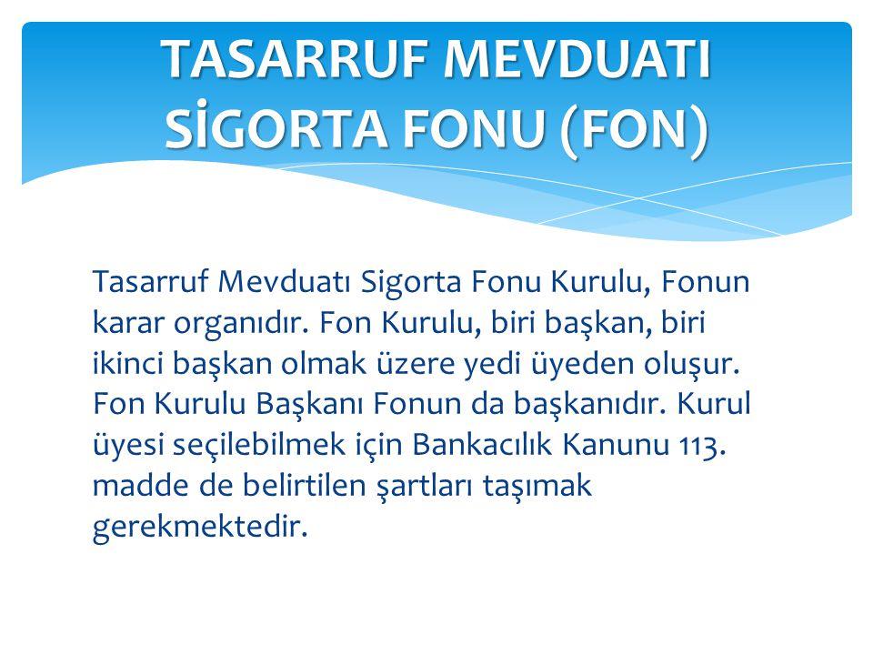 Tasarruf Mevduatı Sigorta Fonu Kurulu, Fonun karar organıdır. Fon Kurulu, biri başkan, biri ikinci başkan olmak üzere yedi üyeden oluşur. Fon Kurulu B