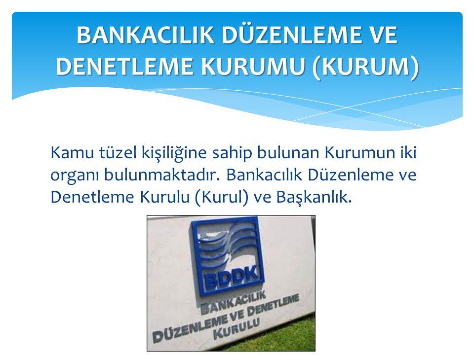 Kamu tüzel kişiliğine sahip bulunan Kurumun iki organı bulunmaktadır. Bankacılık Düzenleme ve Denetleme Kurulu (Kurul) ve Başkanlık. BANKACILIK DÜZENL
