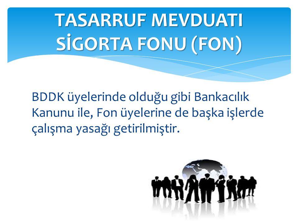 BDDK üyelerinde olduğu gibi Bankacılık Kanunu ile, Fon üyelerine de başka işlerde çalışma yasağı getirilmiştir. TASARRUF MEVDUATI SİGORTA FONU (FON)