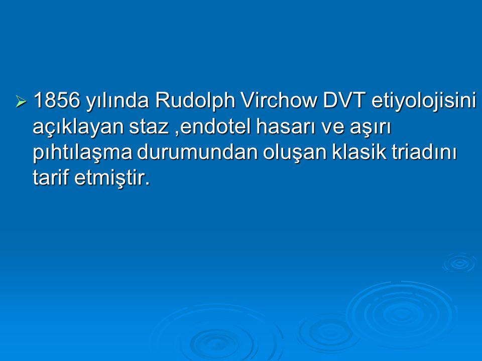  1856 yılında Rudolph Virchow DVT etiyolojisini açıklayan staz,endotel hasarı ve aşırı pıhtılaşma durumundan oluşan klasik triadını tarif etmiştir.