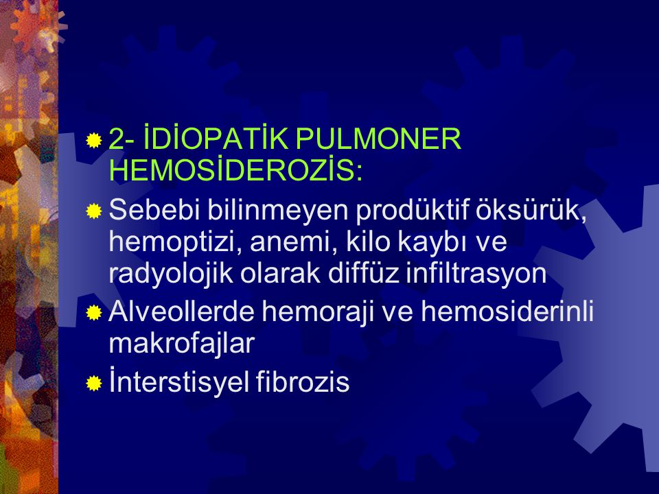  2- İDİOPATİK PULMONER HEMOSİDEROZİS:  Sebebi bilinmeyen prodüktif öksürük, hemoptizi, anemi, kilo kaybı ve radyolojik olarak diffüz infiltrasyon 