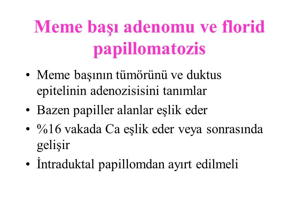 Meme başı adenomu ve florid papillomatozis Meme başının tümörünü ve duktus epitelinin adenozisisini tanımlar Bazen papiller alanlar eşlik eder %16 vakada Ca eşlik eder veya sonrasında gelişir İntraduktal papillomdan ayırt edilmeli