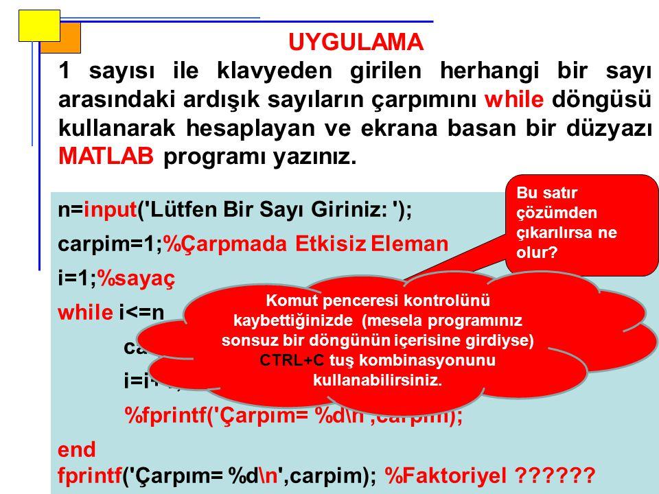 n=input( Lütfen Bir Sayı Giriniz: ); carpim=1;%Çarpmada Etkisiz Eleman i=1;%sayaç while i<=n carpim=carpim*i; i=i+1; %fprintf( Çarpım= %d\n ,carpim); end fprintf( Çarpım= %d\n ,carpim); %Faktoriyel ?????.