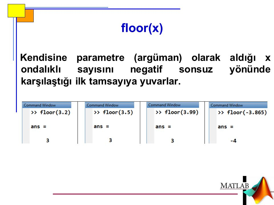 floor(x) Kendisine parametre (argüman) olarak aldığı x ondalıklı sayısını negatif sonsuz yönünde karşılaştığı ilk tamsayıya yuvarlar.