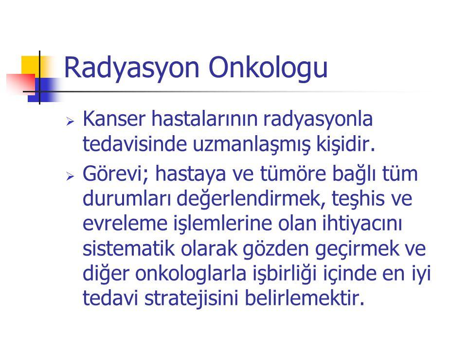 Radyasyon Onkologu  Kanser hastalarının radyasyonla tedavisinde uzmanlaşmış kişidir.  Görevi; hastaya ve tümöre bağlı tüm durumları değerlendirmek,