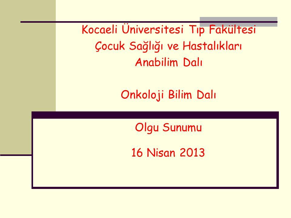 Kocaeli Üniversitesi Tıp Fakültesi Çocuk Sağlığı ve Hastalıkları Anabilim Dalı Onkoloji Bilim Dalı Olgu Sunumu 16 Nisan 2013