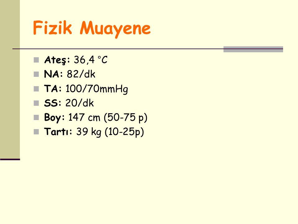 Fizik Muayene Ateş: 36,4 °C NA: 82/dk TA: 100/70mmHg SS: 20/dk Boy: 147 cm (50-75 p) Tartı: 39 kg (10-25p)