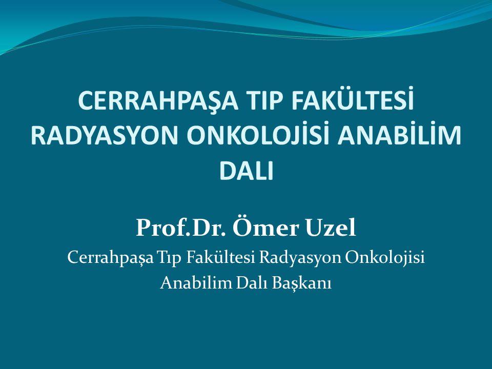 CERRAHPAŞA TIP FAKÜLTESİ RADYASYON ONKOLOJİSİ ANABİLİM DALI Prof.Dr. Ömer Uzel Cerrahpaşa Tıp Fakültesi Radyasyon Onkolojisi Anabilim Dalı Başkanı