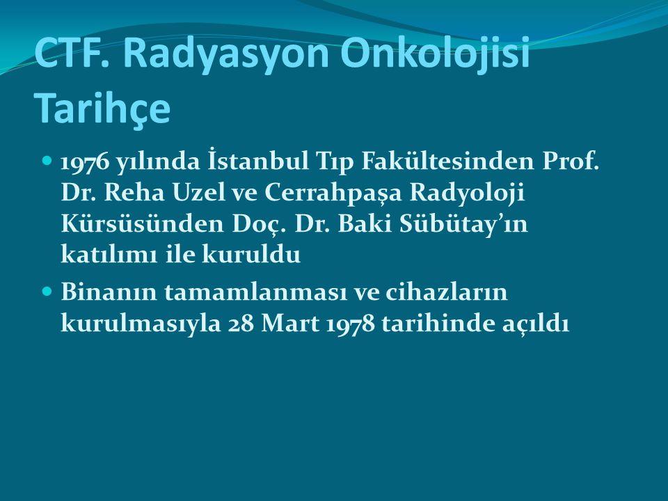 CTF. Radyasyon Onkolojisi Tarihçe 1976 yılında İstanbul Tıp Fakültesinden Prof. Dr. Reha Uzel ve Cerrahpaşa Radyoloji Kürsüsünden Doç. Dr. Baki Sübüta