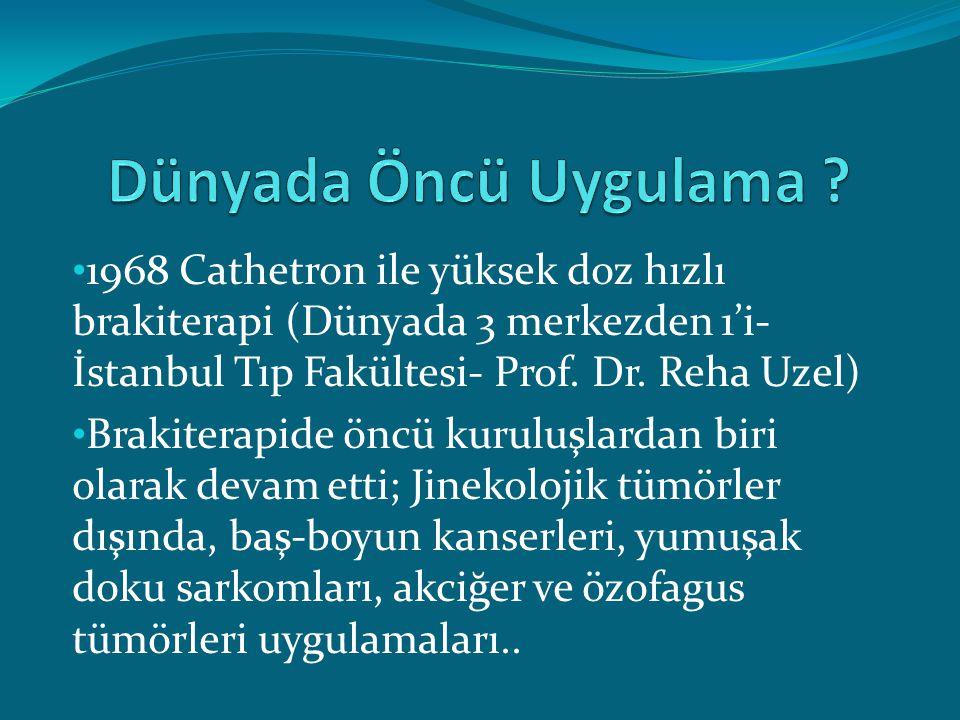 1968 Cathetron ile yüksek doz hızlı brakiterapi (Dünyada 3 merkezden 1'i- İstanbul Tıp Fakültesi- Prof. Dr. Reha Uzel) Brakiterapide öncü kuruluşlarda