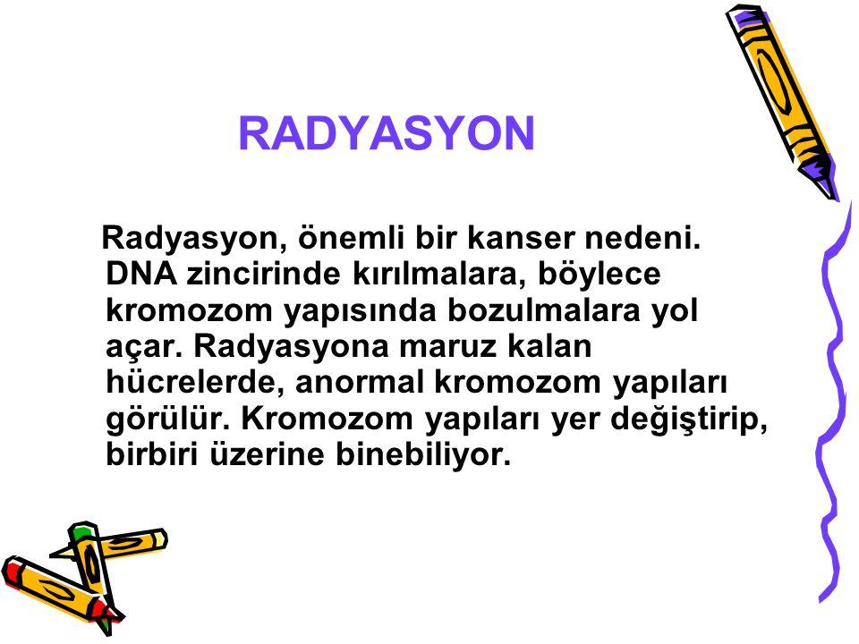 RADYASYON Radyasyon, önemli bir kanser nedeni. DNA zincirinde kırılmalara, böylece kromozom yapısında bozulmalara yol açar. Radyasyona maruz kalan hüc