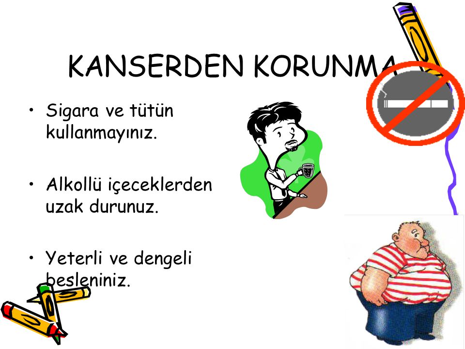 KANSERDEN KORUNMA Sigara ve tütün kullanmayınız. Alkollü içeceklerden uzak durunuz. Yeterli ve dengeli besleniniz.