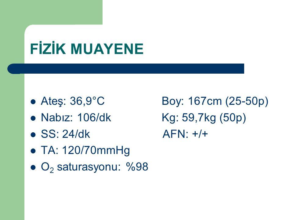 FİZİK MUAYENE Ateş: 36,9°C Boy: 167cm (25-50p) Nabız: 106/dk Kg: 59,7kg (50p) SS: 24/dk AFN: +/+ TA: 120/70mmHg O 2 saturasyonu: %98