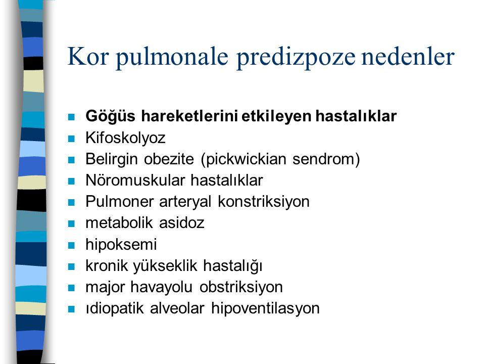 Kor pulmonale predizpoze nedenler n Göğüs hareketlerini etkileyen hastalıklar n Kifoskolyoz n Belirgin obezite (pickwickian sendrom) n Nöromuskular hastalıklar n Pulmoner arteryal konstriksiyon n metabolik asidoz n hipoksemi n kronik yükseklik hastalığı n major havayolu obstriksiyon n ıdiopatik alveolar hipoventilasyon