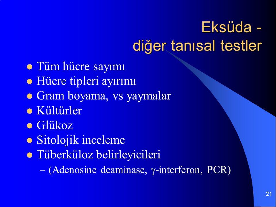 21 Eksüda - diğer tanısal testler Tüm hücre sayımı Hücre tipleri ayırımı Gram boyama, vs yaymalar Kültürler Glükoz Sitolojik inceleme Tüberküloz belir