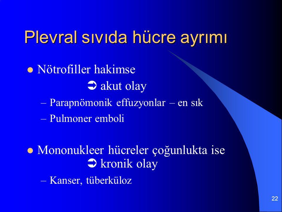 22 Plevral sıvıda hücre ayrımı Nötrofiller hakimse  akut olay –Parapnömonik effuzyonlar – en sık –Pulmoner emboli Mononukleer hücreler çoğunlukta ise