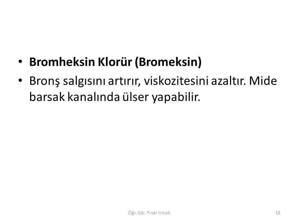 Bromheksin Klorür (Bromeksin) Bronş salgısını artırır, viskozitesini azaltır. Mide barsak kanalında ülser yapabilir. 18Öğr. Gör. Pınar Irmak