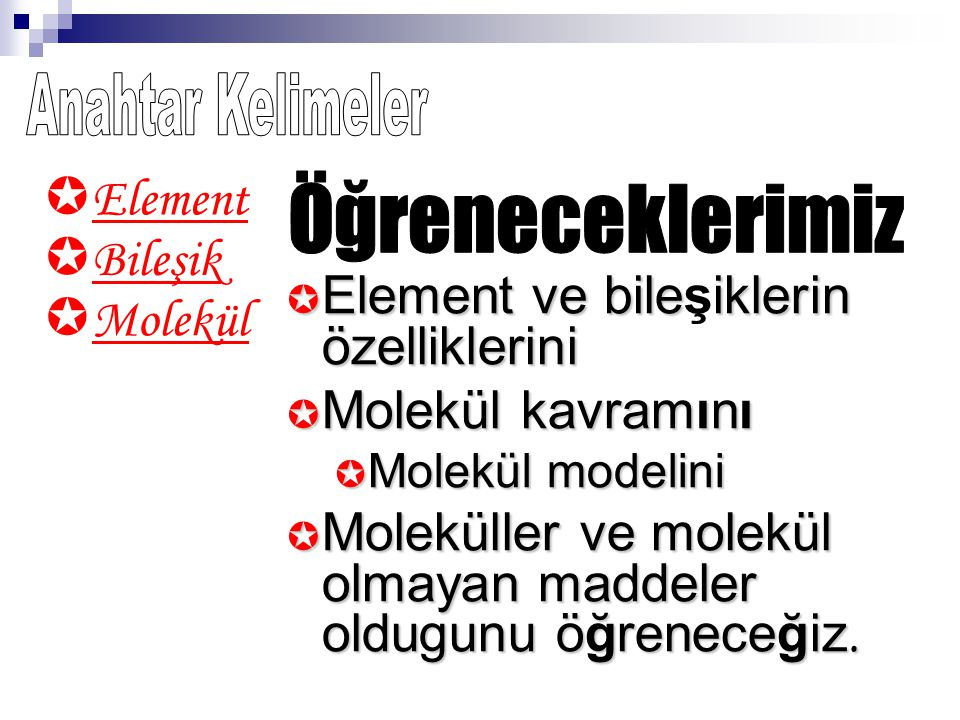  Molekül  Bileşik  Element  Element  Element ve bileiklerin bileşiklerin özelliklerini  Molekül  Molekül kavramını  Molekül  Molekül modelini